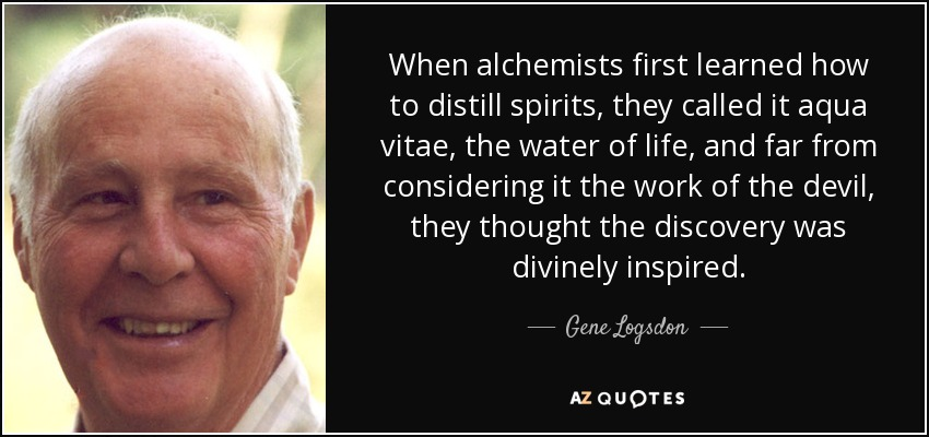 When alchemists first learned how to distill spirits, they called it aqua vitae, the water of life, and far from considering it the work of the devil, they thought the discovery was divinely inspired. - Gene Logsdon