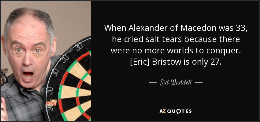 When Alexander of Macedon was 33, he cried salt tears because there were no more worlds to conquer. Eric Bristow is only 27. - Sid Waddell