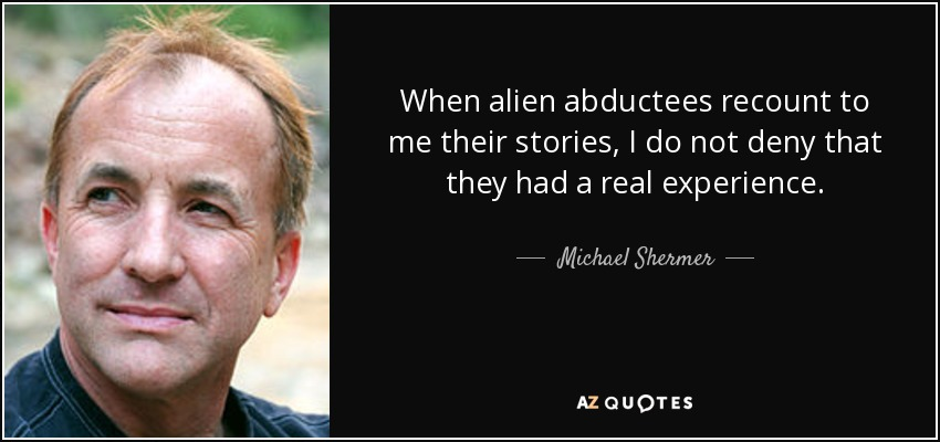 When alien abductees recount to me their stories, I do not deny that they had a real experience. - Michael Shermer