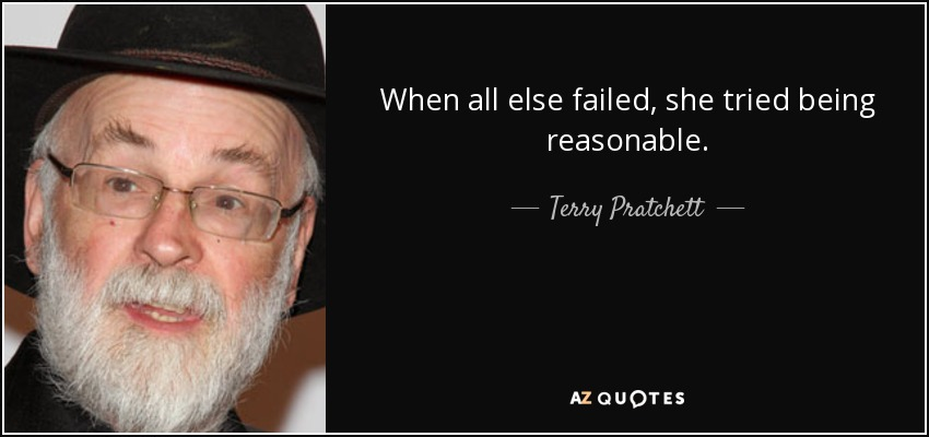 When all else failed, she tried being reasonable. - Terry Pratchett