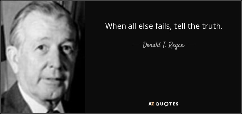 When all else fails, tell the truth. - Donald T. Regan