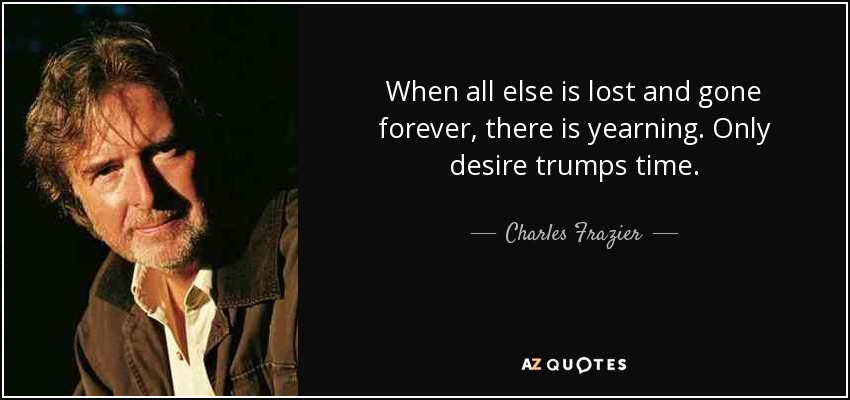 When all else is lost and gone forever, there is yearning. Only desire trumps time. - Charles Frazier