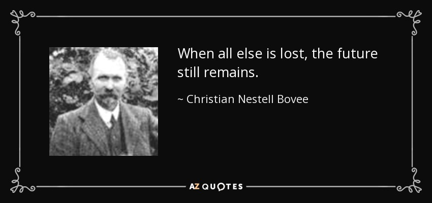 When all else is lost, the future still remains. - Christian Nestell Bovee