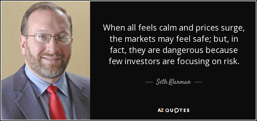 When all feels calm and prices surge, the markets may feel safe; but, in fact, they are dangerous because few investors are focusing on risk. - Seth Klarman