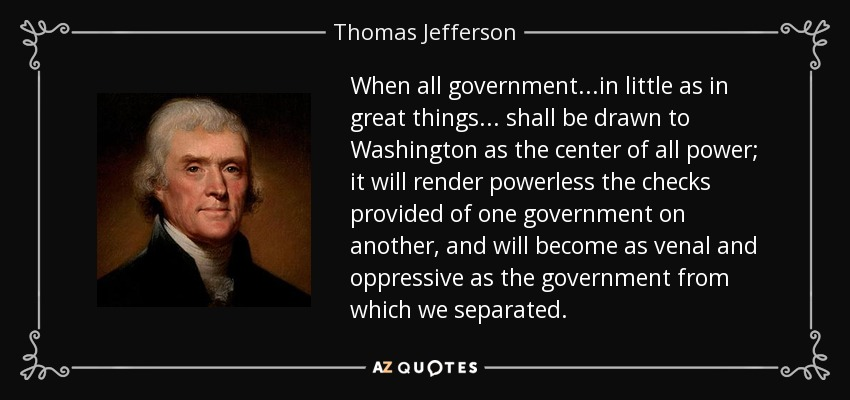 When all government ...in little as in great things... shall be drawn to Washington as the center of all power; it will render powerless the checks provided of one government on another, and will become as venal and oppressive as the government from which we separated. - Thomas Jefferson