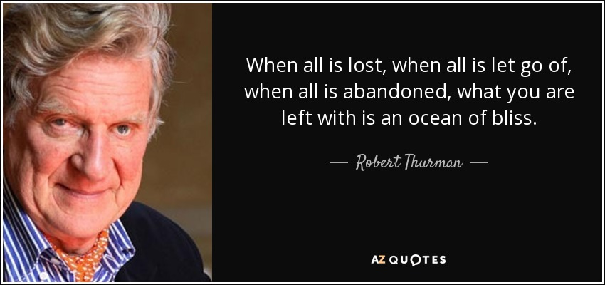 When all is lost, when all is let go of, when all is abandoned, what you are left with is an ocean of bliss. - Robert Thurman