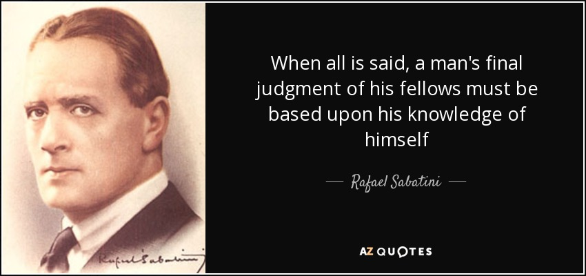 When all is said, a man's final judgment of his fellows must be based upon his knowledge of himself - Rafael Sabatini