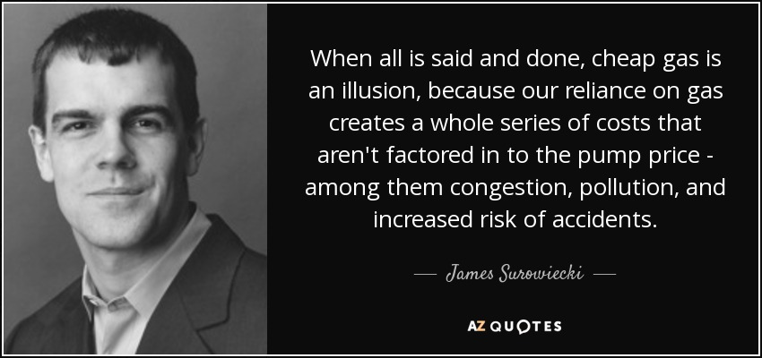 When all is said and done, cheap gas is an illusion, because our reliance on gas creates a whole series of costs that aren't factored in to the pump price - among them congestion, pollution, and increased risk of accidents. - James Surowiecki