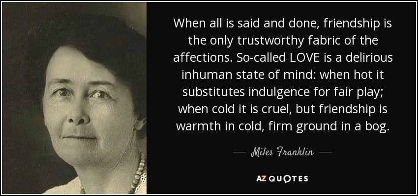 When all is said and done, friendship is the only trustworthy fabric of the affections. So-called LOVE is a delirious inhuman state of mind: when hot it substitutes indulgence for fair play; when cold it is cruel, but friendship is warmth in cold, firm ground in a bog. - Miles Franklin