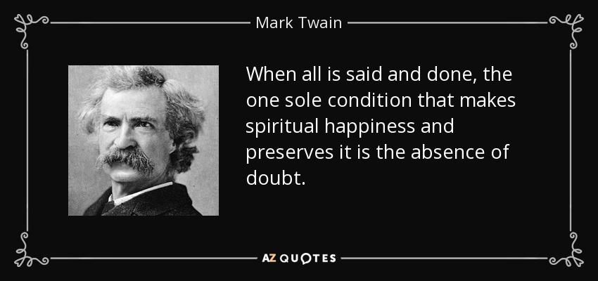 When all is said and done, the one sole condition that makes spiritual happiness and preserves it is the absence of doubt. - Mark Twain