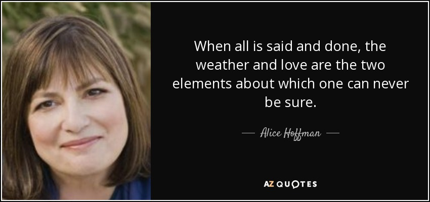 When all is said and done, the weather and love are the two elements about which one can never be sure. - Alice Hoffman