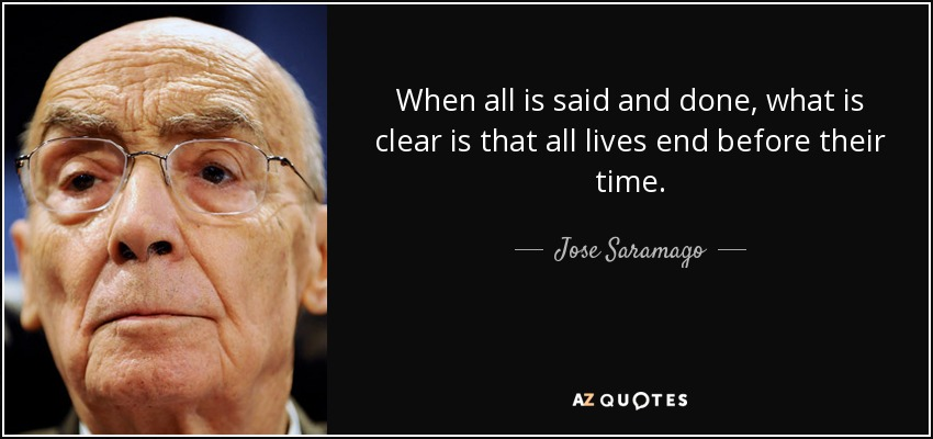 When all is said and done, what is clear is that all lives end before their time. - Jose Saramago