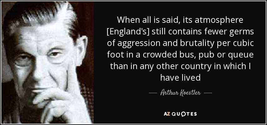 When all is said, its atmosphere [England's] still contains fewer germs of aggression and brutality per cubic foot in a crowded bus, pub or queue than in any other country in which I have lived - Arthur Koestler