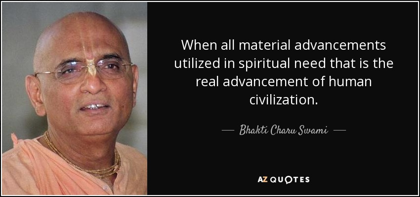 When all material advancements utilized in spiritual need that is the real advancement of human civilization. - Bhakti Charu Swami