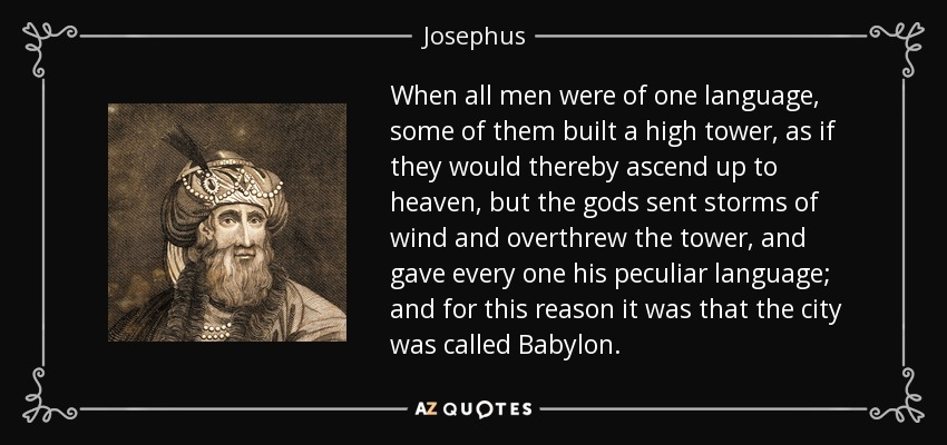 When all men were of one language, some of them built a high tower, as if they would thereby ascend up to heaven, but the gods sent storms of wind and overthrew the tower, and gave every one his peculiar language; and for this reason it was that the city was called Babylon. - Josephus