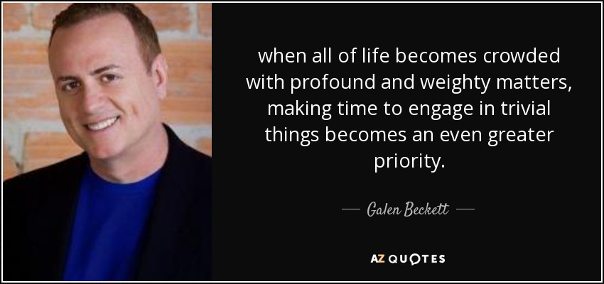 when all of life becomes crowded with profound and weighty matters, making time to engage in trivial things becomes an even greater priority. - Galen Beckett