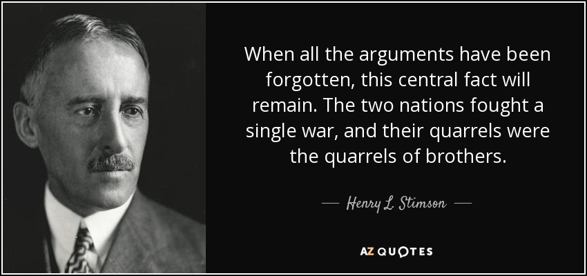 When all the arguments have been forgotten, this central fact will remain. The two nations fought a single war, and their quarrels were the quarrels of brothers. - Henry L. Stimson