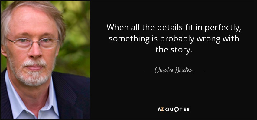 When all the details fit in perfectly, something is probably wrong with the story. - Charles Baxter