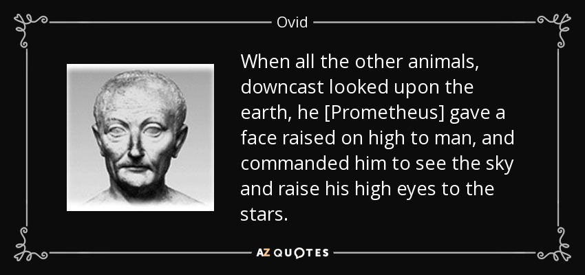 When all the other animals, downcast looked upon the earth, he [Prometheus] gave a face raised on high to man, and commanded him to see the sky and raise his high eyes to the stars. - Ovid