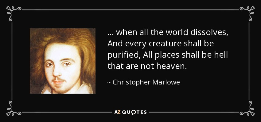 ... when all the world dissolves, And every creature shall be purified, All places shall be hell that are not heaven. - Christopher Marlowe
