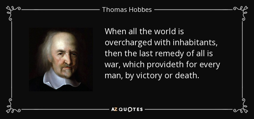 When all the world is overcharged with inhabitants, then the last remedy of all is war, which provideth for every man, by victory or death. - Thomas Hobbes