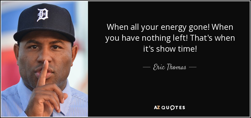 When all your energy gone! When you have nothing left! That's when it's show time! - Eric Thomas