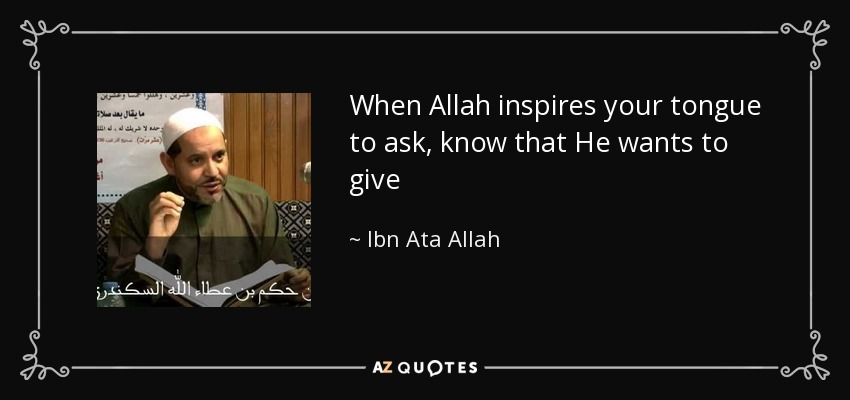 When Allah inspires your tongue to ask, know that He wants to give - Ibn Ata Allah