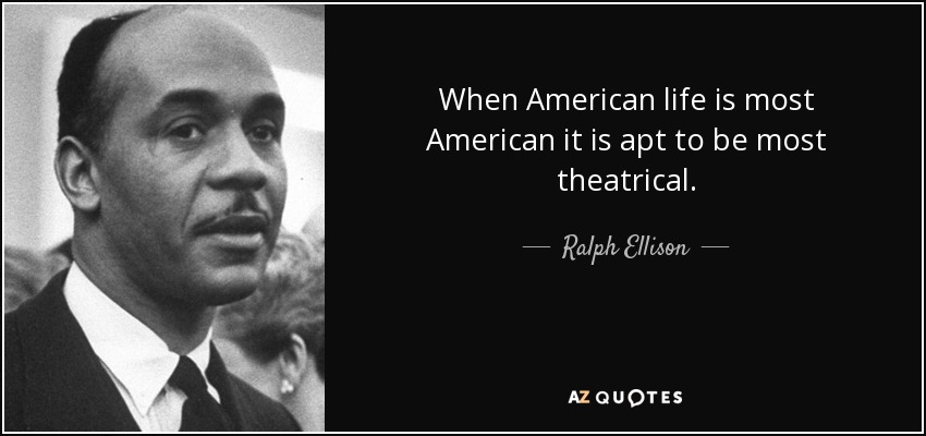 When American life is most American it is apt to be most theatrical. - Ralph Ellison