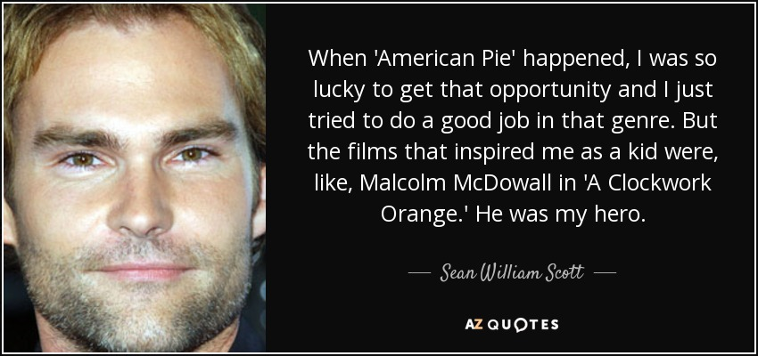 When 'American Pie' happened, I was so lucky to get that opportunity and I just tried to do a good job in that genre. But the films that inspired me as a kid were, like, Malcolm McDowall in 'A Clockwork Orange.' He was my hero. - Sean William Scott