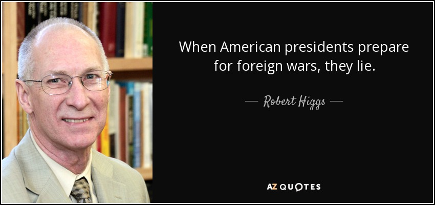 When American presidents prepare for foreign wars, they lie. - Robert Higgs
