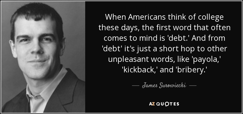 When Americans think of college these days, the first word that often comes to mind is 'debt.' And from 'debt' it's just a short hop to other unpleasant words, like 'payola,' 'kickback,' and 'bribery.' - James Surowiecki