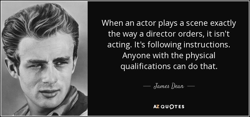 When an actor plays a scene exactly the way a director orders, it isn't acting. It's following instructions. Anyone with the physical qualifications can do that. - James Dean