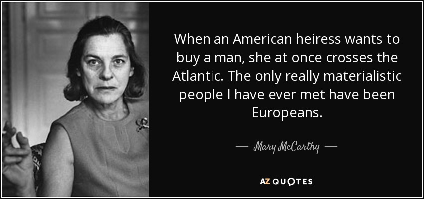 When an American heiress wants to buy a man, she at once crosses the Atlantic. The only really materialistic people I have ever met have been Europeans. - Mary McCarthy