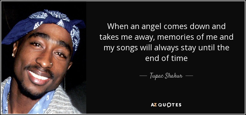When an angel comes down and takes me away, memories of me and my songs will always stay until the end of time - Tupac Shakur