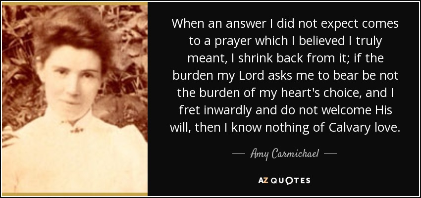 When an answer I did not expect comes to a prayer which I believed I truly meant, I shrink back from it; if the burden my Lord asks me to bear be not the burden of my heart's choice, and I fret inwardly and do not welcome His will, then I know nothing of Calvary love. - Amy Carmichael
