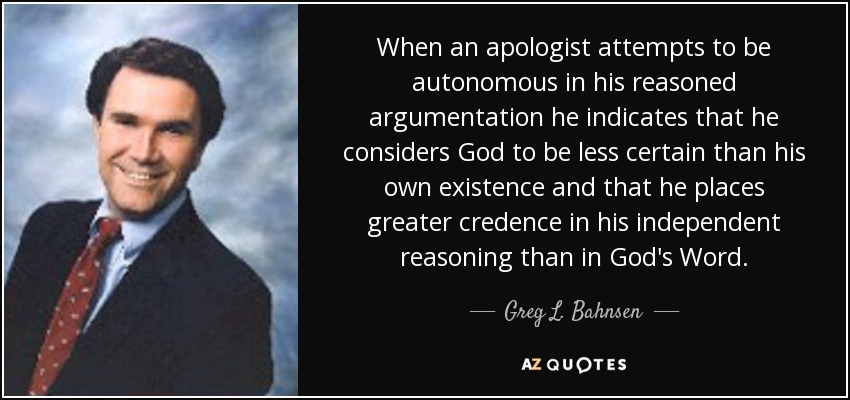 When an apologist attempts to be autonomous in his reasoned argumentation he indicates that he considers God to be less certain than his own existence and that he places greater credence in his independent reasoning than in God's Word. - Greg L. Bahnsen