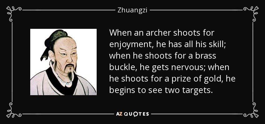 When an archer shoots for enjoyment, he has all his skill; when he shoots for a brass buckle, he gets nervous; when he shoots for a prize of gold, he begins to see two targets. - Zhuangzi