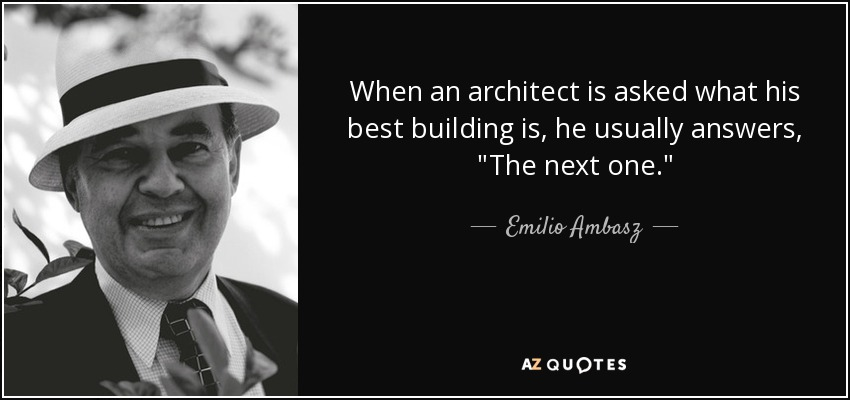 When an architect is asked what his best building is, he usually answers,