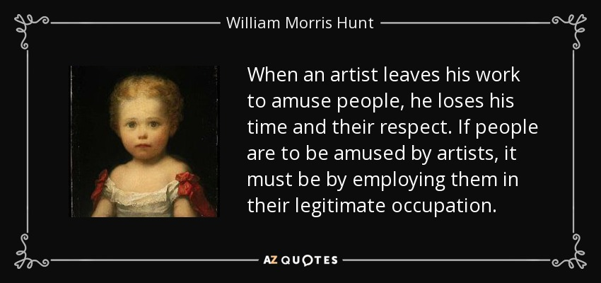 When an artist leaves his work to amuse people, he loses his time and their respect. If people are to be amused by artists, it must be by employing them in their legitimate occupation. - William Morris Hunt