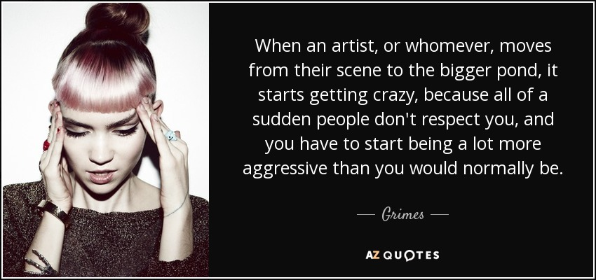 When an artist, or whomever, moves from their scene to the bigger pond, it starts getting crazy, because all of a sudden people don't respect you, and you have to start being a lot more aggressive than you would normally be. - Grimes