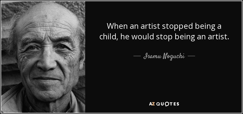 When an artist stopped being a child, he would stop being an artist. - Isamu Noguchi