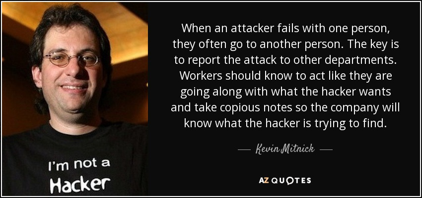 When an attacker fails with one person, they often go to another person. The key is to report the attack to other departments. Workers should know to act like they are going along with what the hacker wants and take copious notes so the company will know what the hacker is trying to find. - Kevin Mitnick