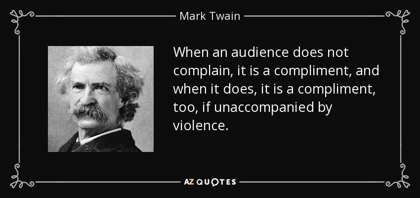 When an audience does not complain, it is a compliment, and when it does, it is a compliment, too, if unaccompanied by violence. - Mark Twain