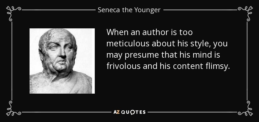 When an author is too meticulous about his style, you may presume that his mind is frivolous and his content flimsy. - Seneca the Younger