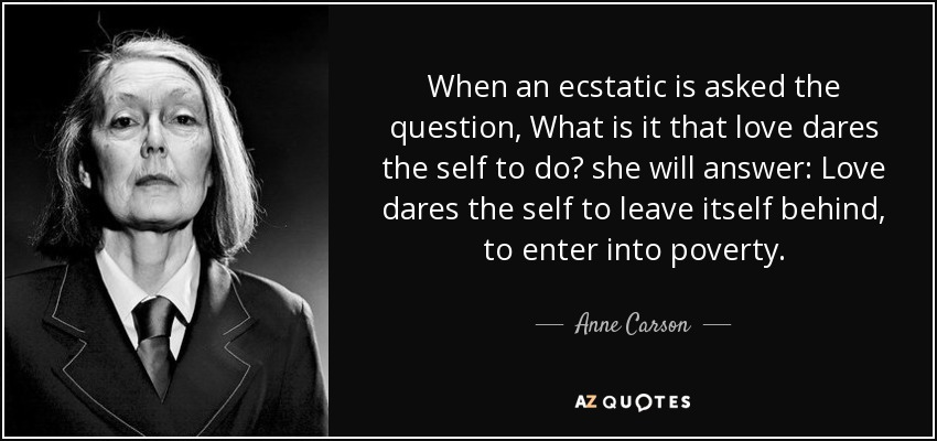 When an ecstatic is asked the question, What is it that love dares the self to do? she will answer: Love dares the self to leave itself behind, to enter into poverty. - Anne Carson