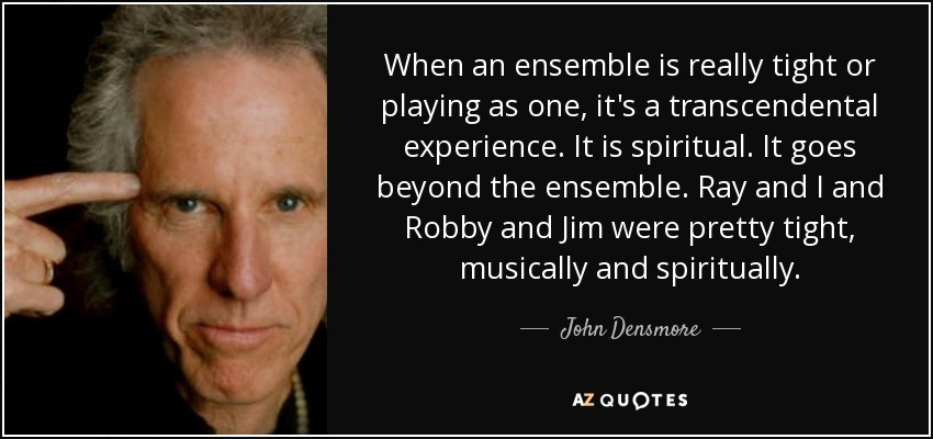 When an ensemble is really tight or playing as one, it's a transcendental experience. It is spiritual. It goes beyond the ensemble. Ray and I and Robby and Jim were pretty tight, musically and spiritually. - John Densmore