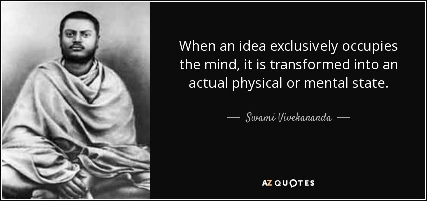 When an idea exclusively occupies the mind, it is transformed into an actual physical or mental state. - Swami Vivekananda