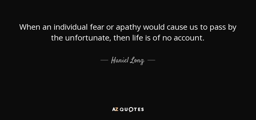 When an individual fear or apathy would cause us to pass by the unfortunate, then life is of no account. - Haniel Long
