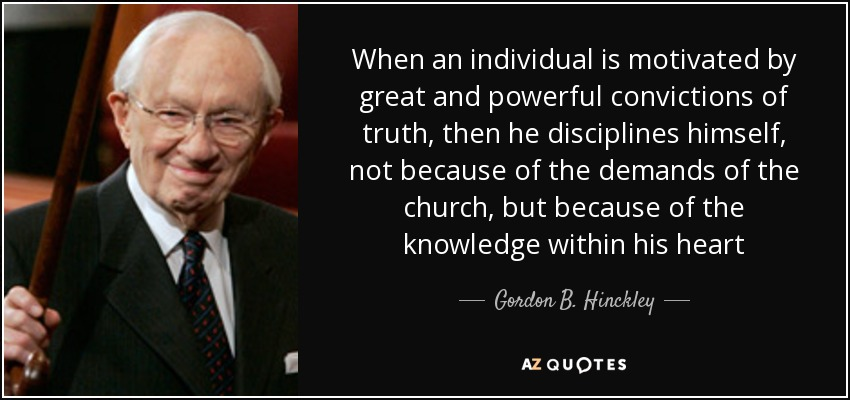 When an individual is motivated by great and powerful convictions of truth, then he disciplines himself, not because of the demands of the church, but because of the knowledge within his heart - Gordon B. Hinckley