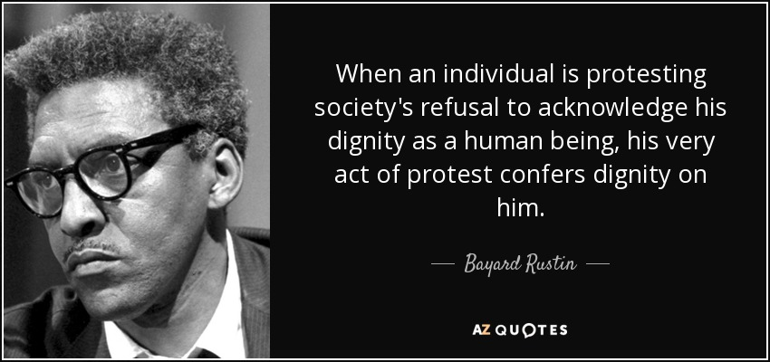 When an individual is protesting society's refusal to acknowledge his dignity as a human being, his very act of protest confers dignity on him. - Bayard Rustin